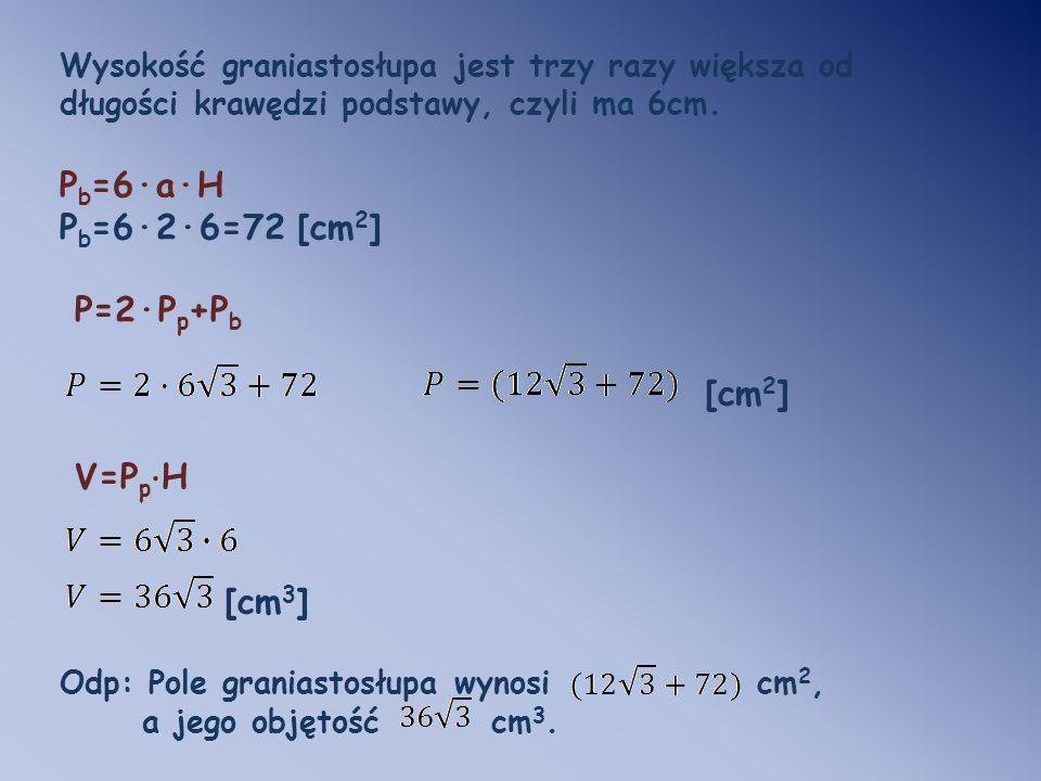 Pb=6·a·H Pb=6·2·6=72 [cm2] P=2·Pp+Pb [cm2] V=Pp·H [cm3]